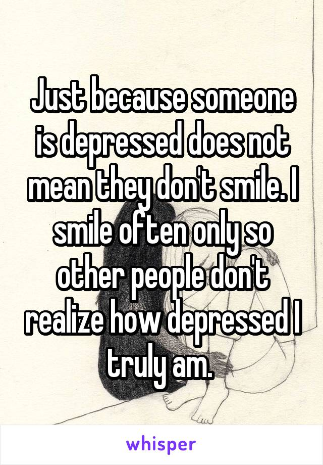 Just because someone is depressed does not mean they don't smile. I smile often only so other people don't realize how depressed I truly am.
