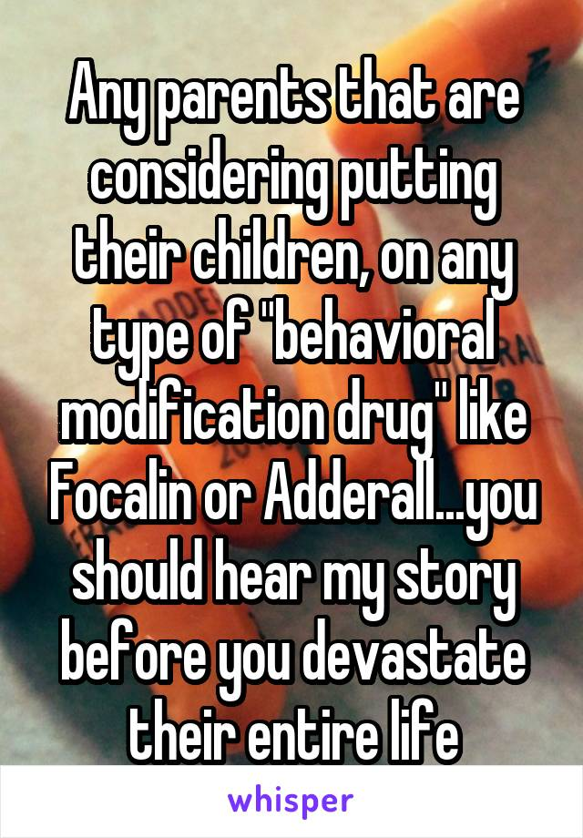 """Any parents that are considering putting their children, on any type of """"behavioral modification drug"""" like Focalin or Adderall...you should hear my story before you devastate their entire life"""