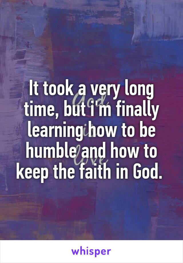 It took a very long time, but i'm finally learning how to be humble and how to keep the faith in God.