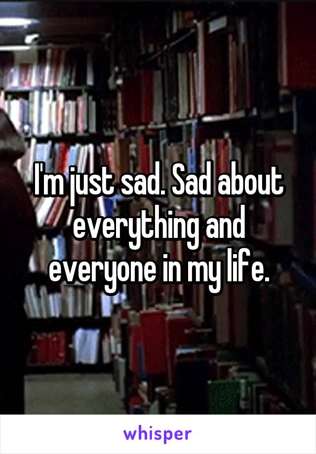 I'm just sad. Sad about everything and everyone in my life.