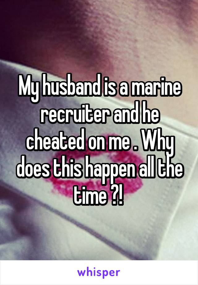 My husband is a marine recruiter and he cheated on me . Why does this happen all the time ?!