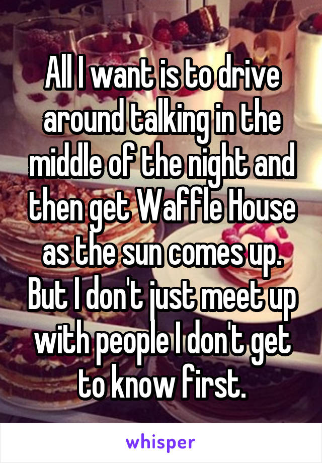All I want is to drive around talking in the middle of the night and then get Waffle House as the sun comes up. But I don't just meet up with people I don't get to know first.