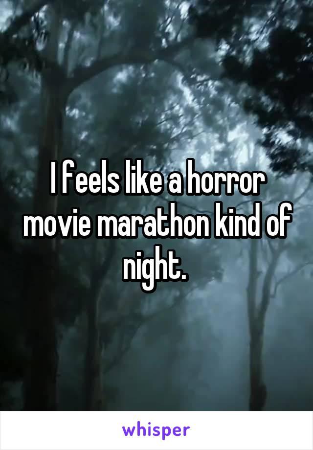 I feels like a horror movie marathon kind of night.