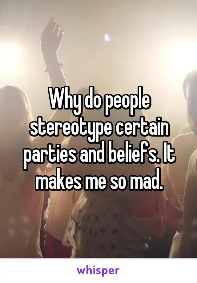 Why do people stereotype certain parties and beliefs. It makes me so mad.