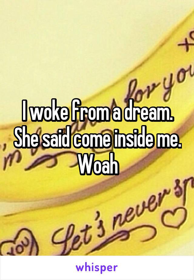 I woke from a dream. She said come inside me. Woah