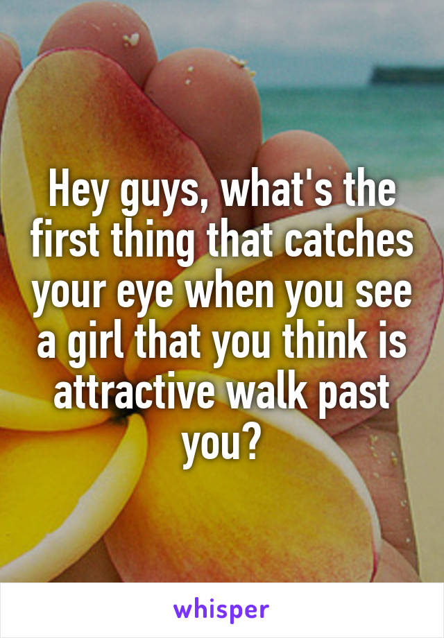 Hey guys, what's the first thing that catches your eye when you see a girl that you think is attractive walk past you?
