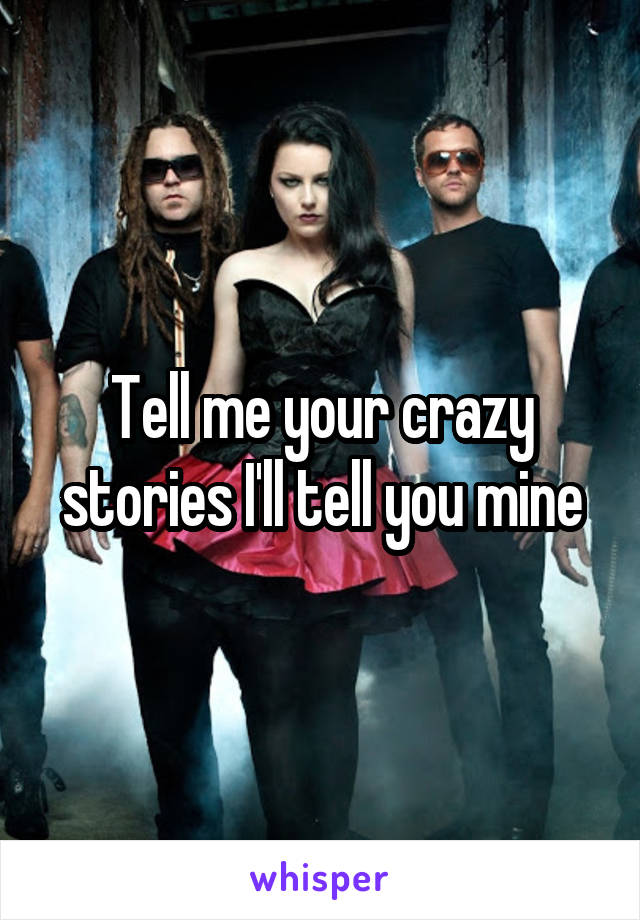 Tell me your crazy stories I'll tell you mine