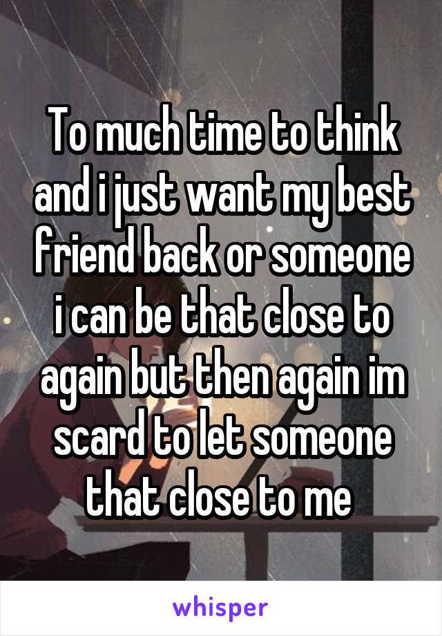 To much time to think and i just want my best friend back or someone i can be that close to again but then again im scard to let someone that close to me