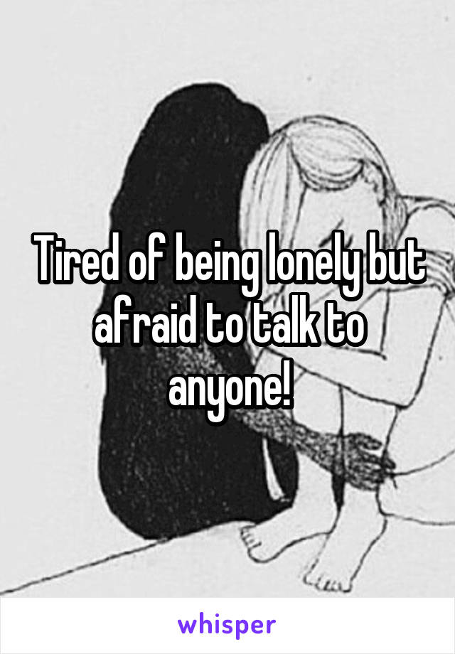 Tired of being lonely but afraid to talk to anyone!