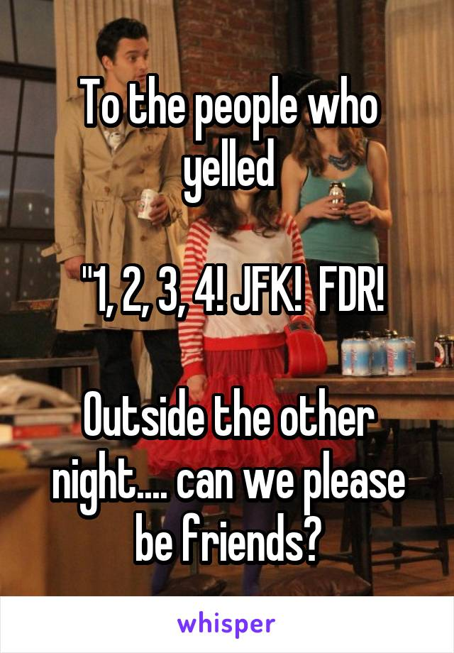 "To the people who yelled   ""1, 2, 3, 4! JFK!  FDR!  Outside the other night.... can we please be friends?"