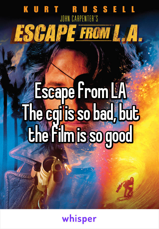 Escape from LA The cgi is so bad, but the film is so good