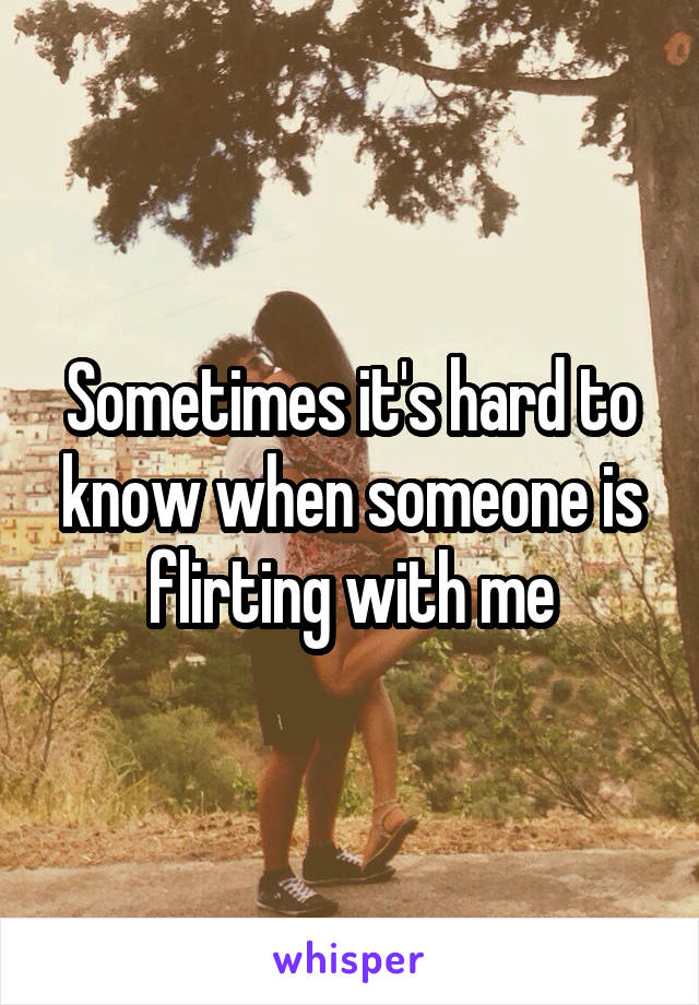 Sometimes it's hard to know when someone is flirting with me