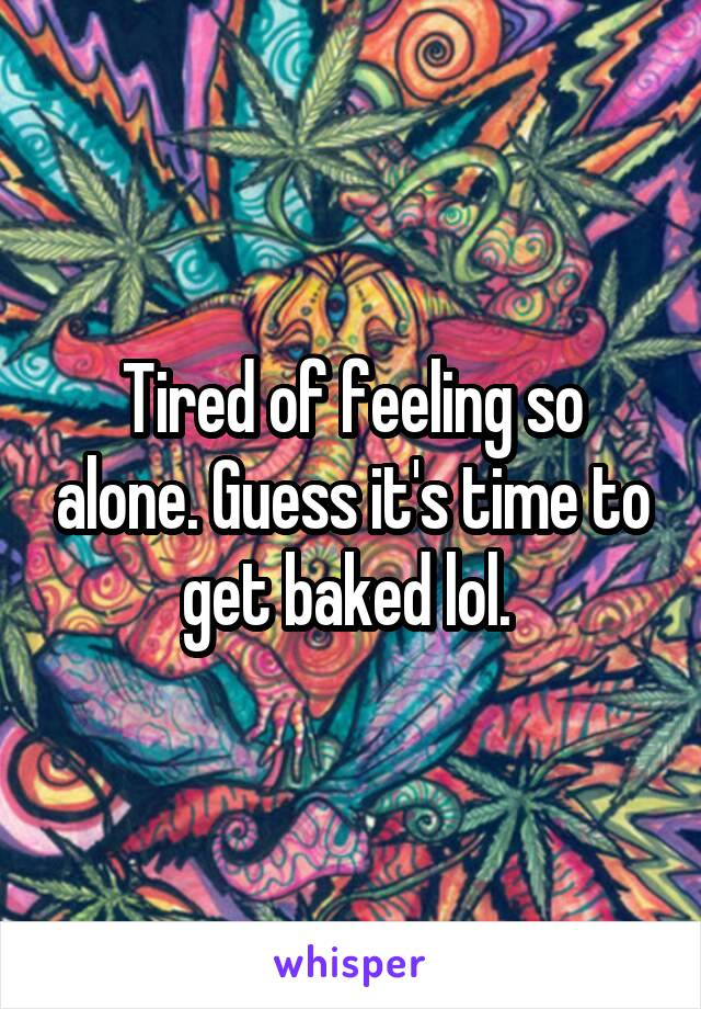 Tired of feeling so alone. Guess it's time to get baked lol.