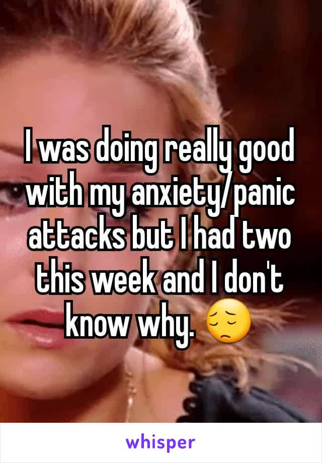 I was doing really good with my anxiety/panic attacks but I had two this week and I don't know why. 😔