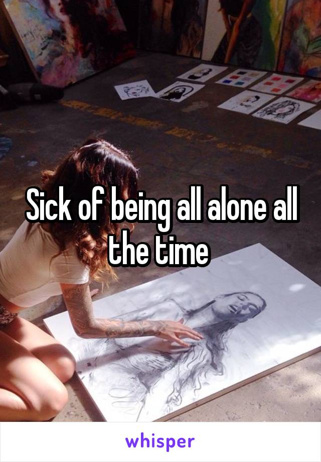 Sick of being all alone all the time