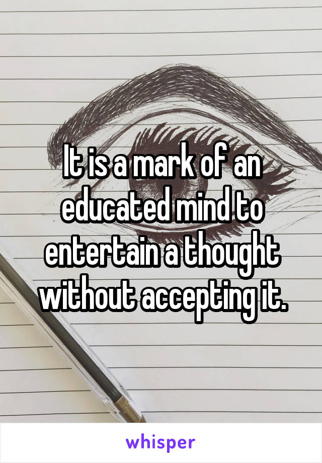 It is a mark of an educated mind to entertain a thought without accepting it.