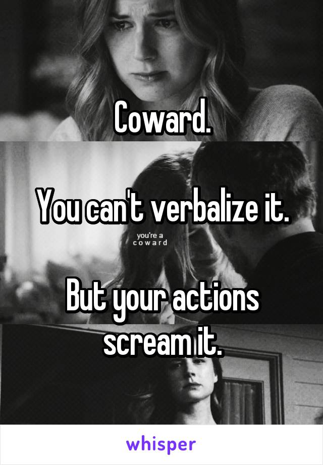 Coward.  You can't verbalize it.  But your actions scream it.