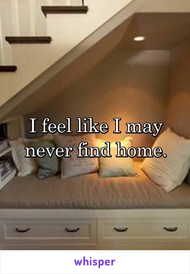I feel like I may never find home.