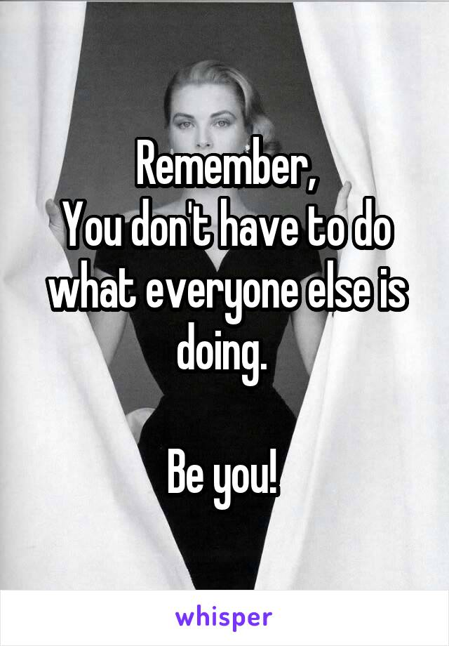Remember, You don't have to do what everyone else is doing.   Be you!