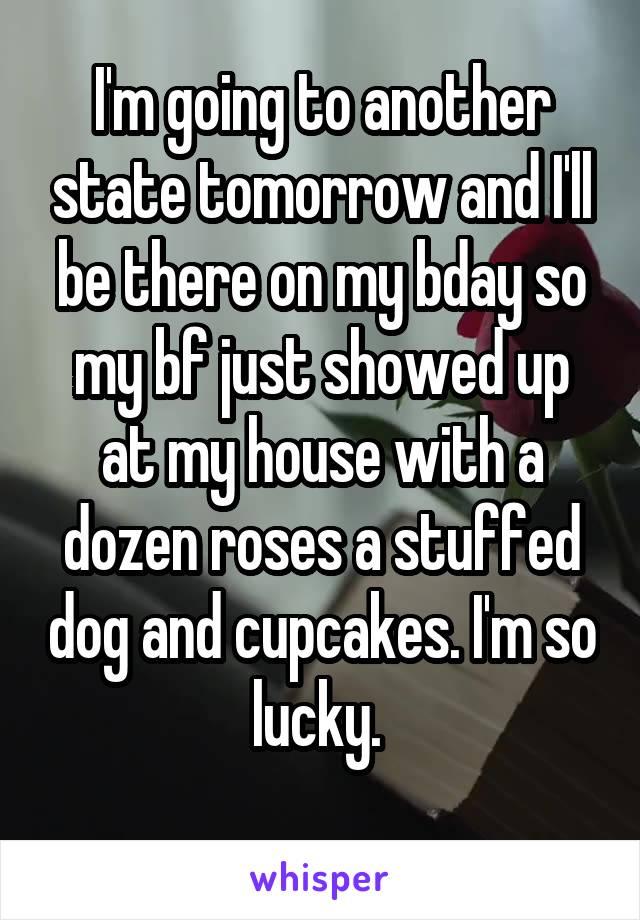 I'm going to another state tomorrow and I'll be there on my bday so my bf just showed up at my house with a dozen roses a stuffed dog and cupcakes. I'm so lucky.