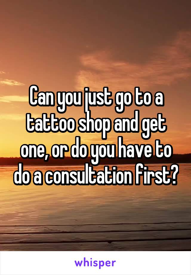 Can you just go to a tattoo shop and get one, or do you have to do a consultation first?