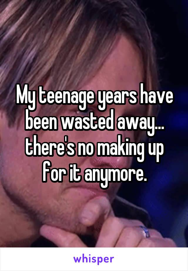 My teenage years have been wasted away... there's no making up for it anymore.