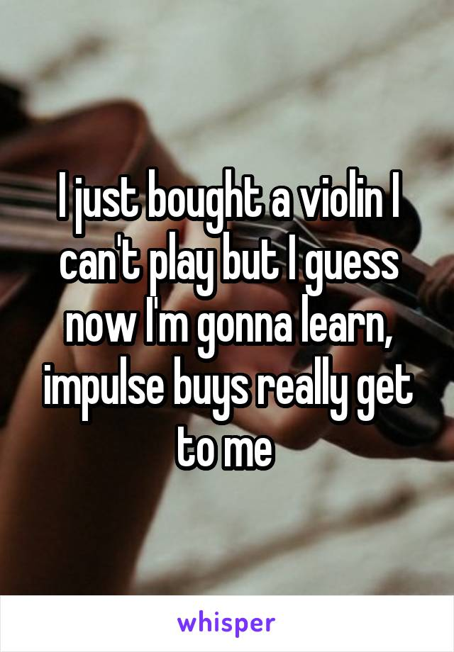I just bought a violin I can't play but I guess now I'm gonna learn, impulse buys really get to me