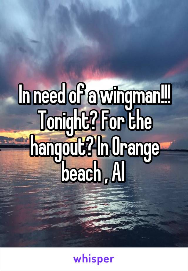 In need of a wingman!!! Tonight? For the hangout? In Orange beach , Al