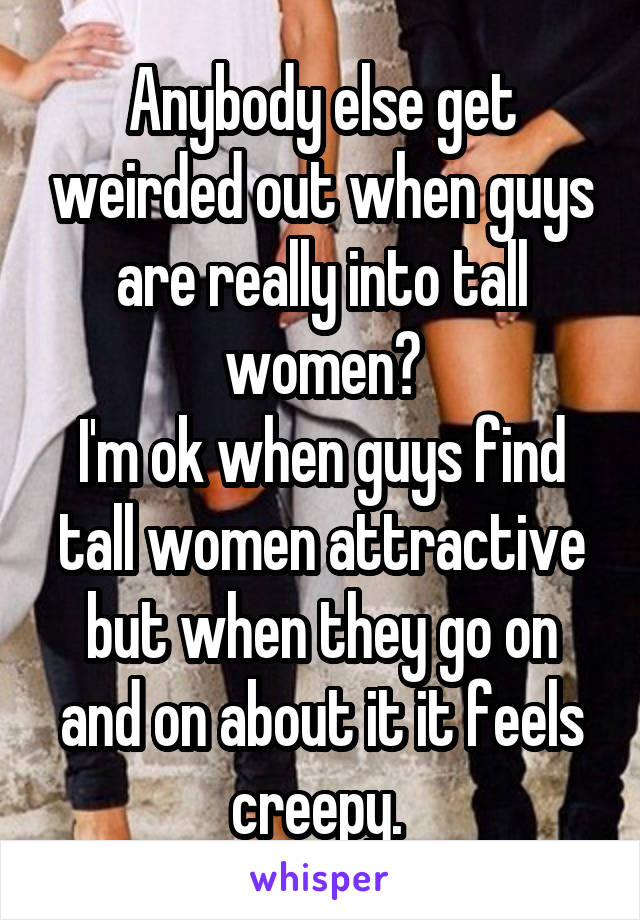 Anybody else get weirded out when guys are really into tall women? I'm ok when guys find tall women attractive but when they go on and on about it it feels creepy.
