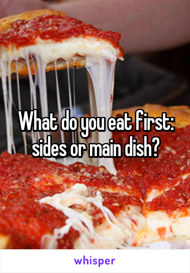 What do you eat first: sides or main dish?