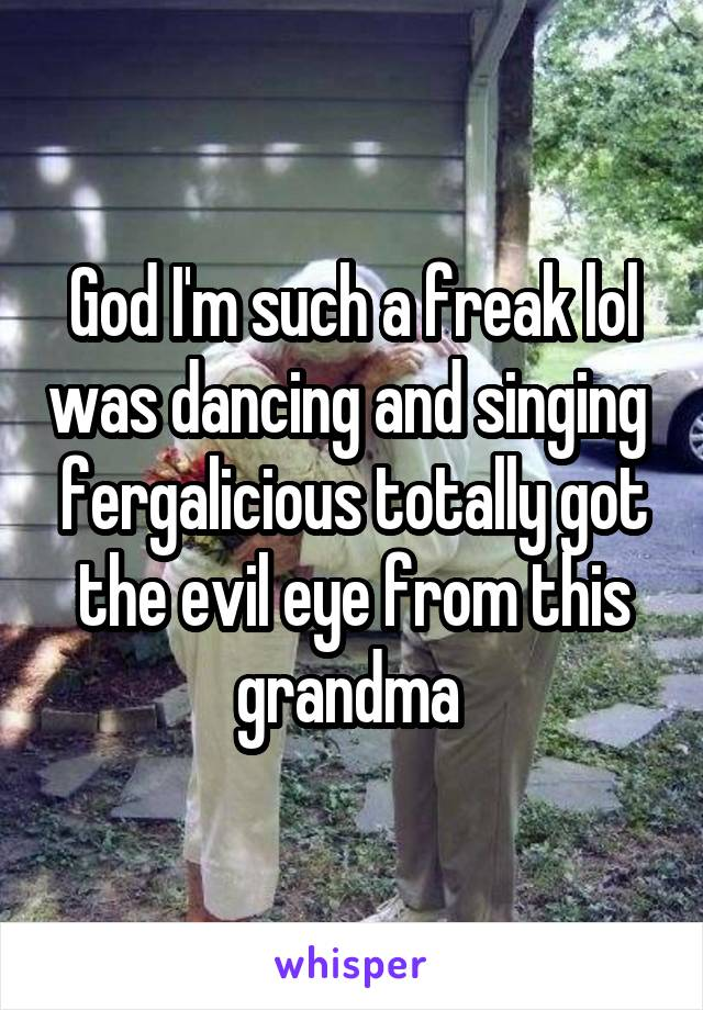 God I'm such a freak lol was dancing and singing  fergalicious totally got the evil eye from this grandma
