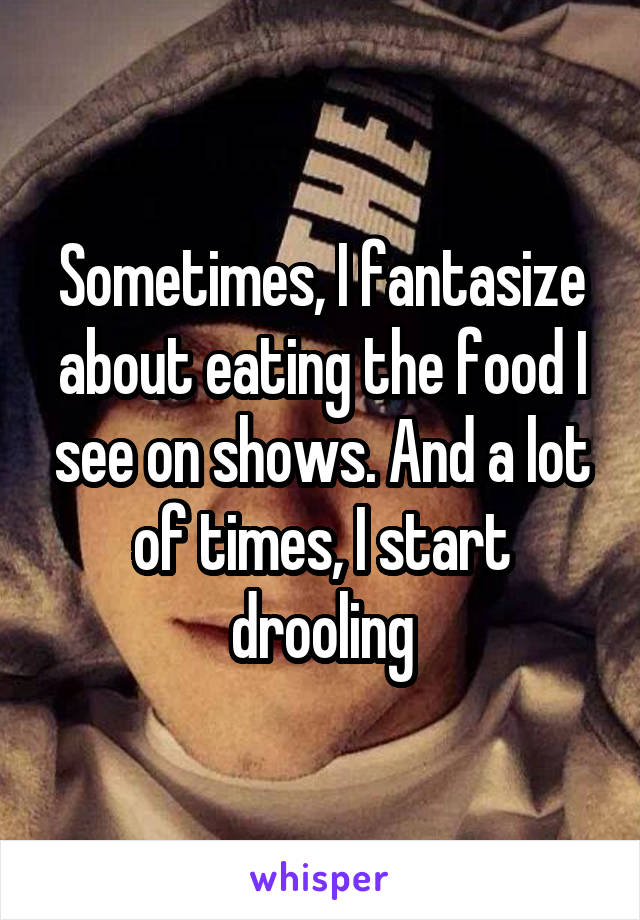 Sometimes, I fantasize about eating the food I see on shows. And a lot of times, I start drooling