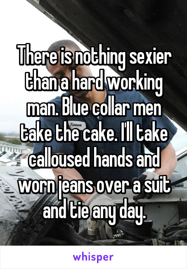 There is nothing sexier than a hard working man. Blue collar men take the cake. I'll take calloused hands and worn jeans over a suit and tie any day.