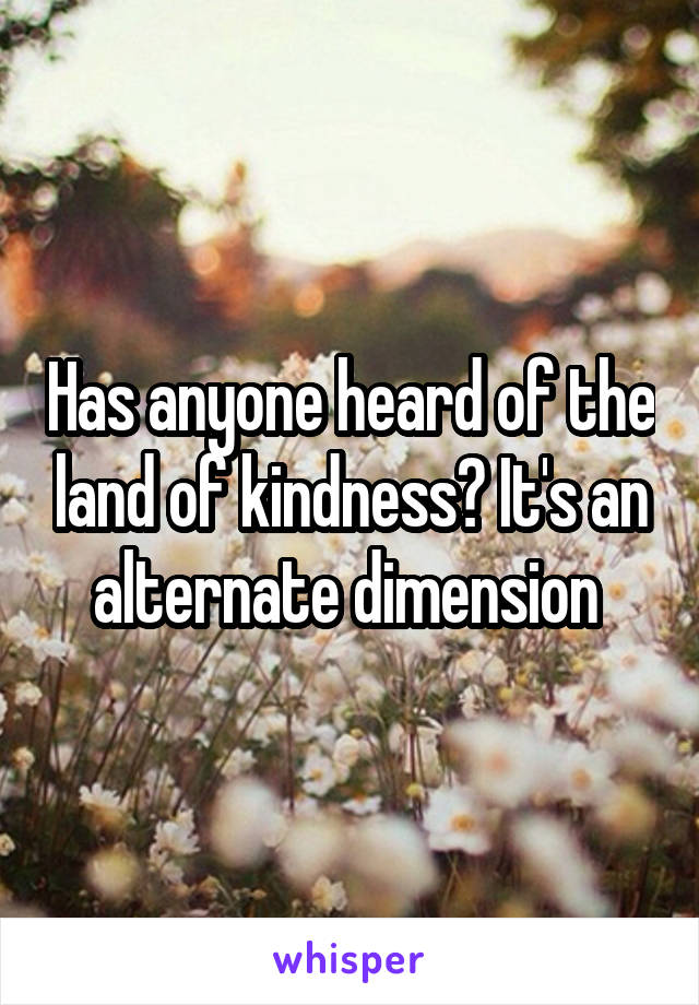 Has anyone heard of the land of kindness? It's an alternate dimension