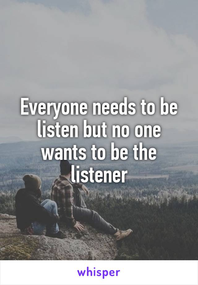 Everyone needs to be listen but no one wants to be the listener