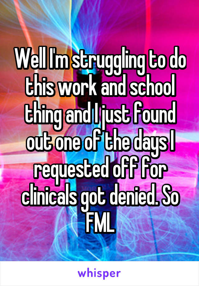 Well I'm struggling to do this work and school thing and I just found out one of the days I requested off for clinicals got denied. So FML