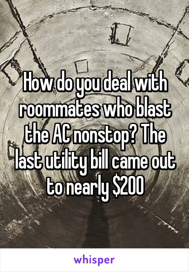 How do you deal with roommates who blast the AC nonstop? The last utility bill came out to nearly $200