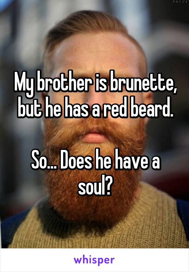 My brother is brunette, but he has a red beard.  So... Does he have a soul?