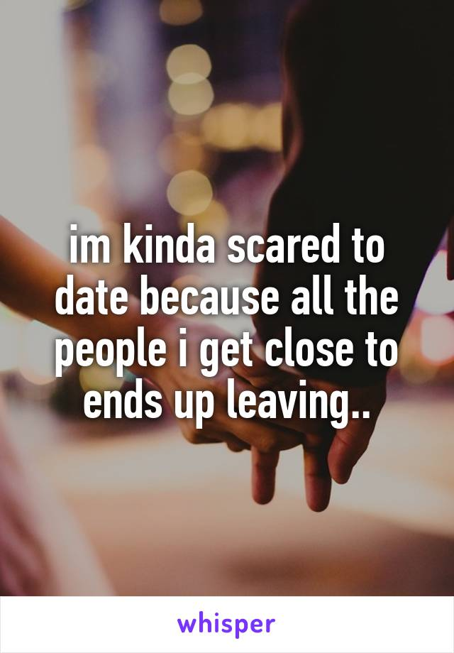 im kinda scared to date because all the people i get close to ends up leaving..
