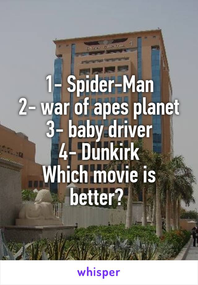 1- Spider-Man 2- war of apes planet 3- baby driver 4- Dunkirk Which movie is better?