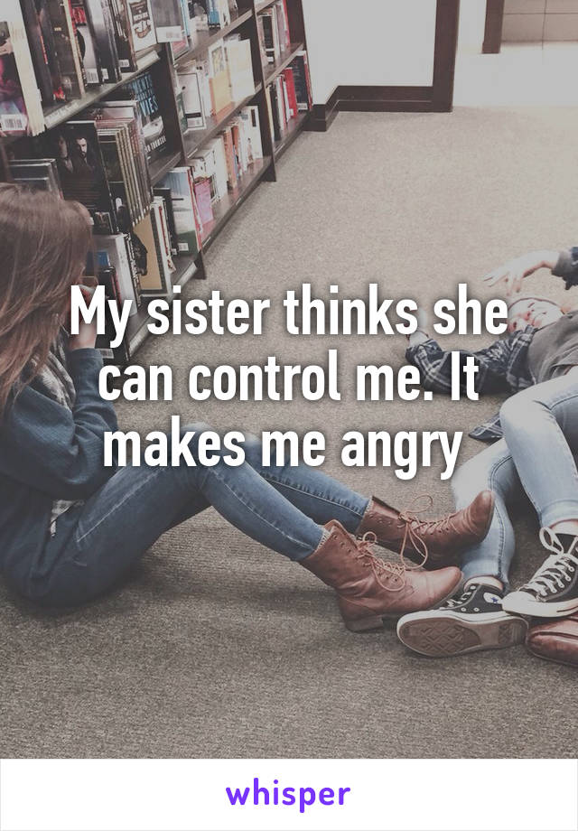 My sister thinks she can control me. It makes me angry