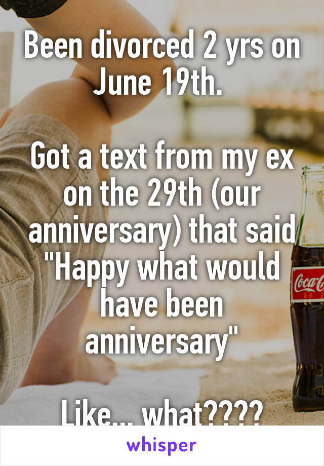 """Been divorced 2 yrs on June 19th.   Got a text from my ex on the 29th (our anniversary) that said """"Happy what would have been anniversary""""  Like... what????"""