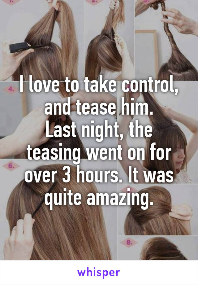 I love to take control, and tease him. Last night, the teasing went on for over 3 hours. It was quite amazing.