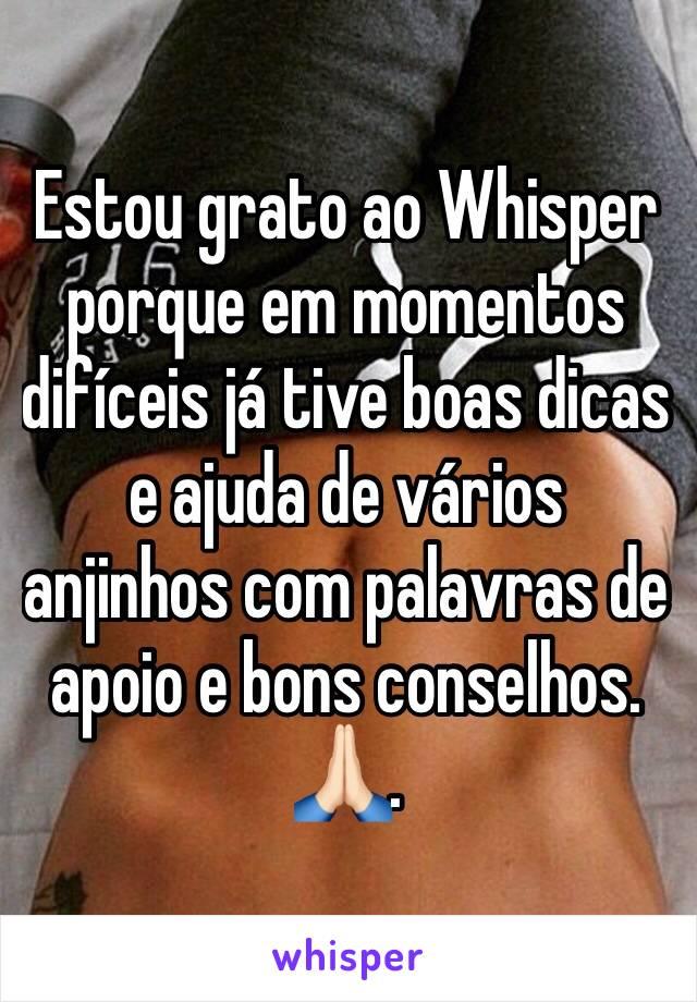 Estou grato ao Whisper porque em momentos difíceis já tive boas dicas e ajuda de vários anjinhos com palavras de apoio e bons conselhos. 🙏🏻.