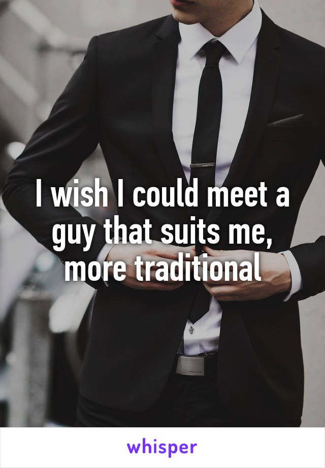 I wish I could meet a guy that suits me, more traditional
