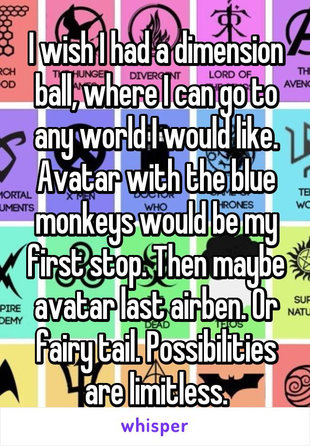 I wish I had a dimension ball, where I can go to any world I would like. Avatar with the blue monkeys would be my first stop. Then maybe avatar last airben. Or fairy tail. Possibilities are limitless.