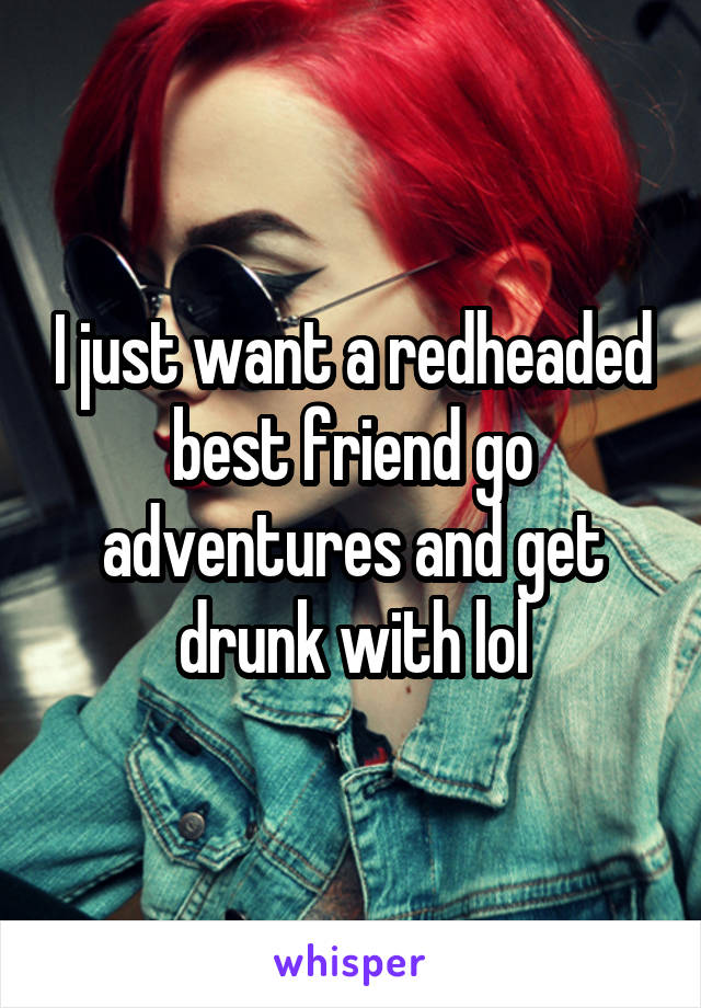 I just want a redheaded best friend go adventures and get drunk with lol