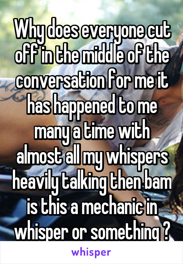Why does everyone cut off in the middle of the conversation for me it has happened to me many a time with almost all my whispers heavily talking then bam is this a mechanic in whisper or something ?