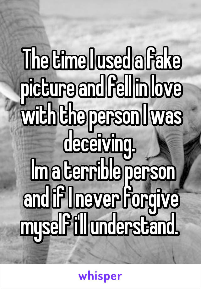 The time I used a fake picture and fell in love with the person I was deceiving.   Im a terrible person and if I never forgive myself i'll understand.