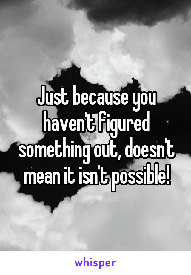 Just because you haven't figured something out, doesn't mean it isn't possible!